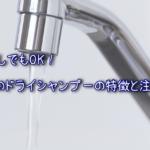 断水時に使える『ドライシャンプー』とは?4つのタイプと代用品も解説します。