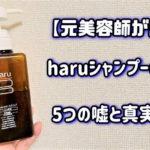 評判は嘘?haruシャンプーを2年使い続けた元美容師が5つの真実を解説します。