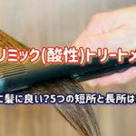 本当に髪に良い?サブリミック(酸性)トリートメントの5つの短所&長所はコレ!